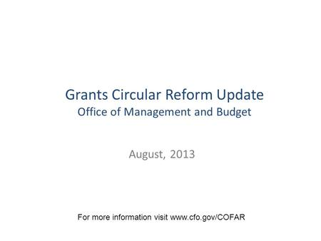 August, 2013 Grants Circular Reform Update Office of Management and Budget For more information visit www.cfo.gov/COFAR.