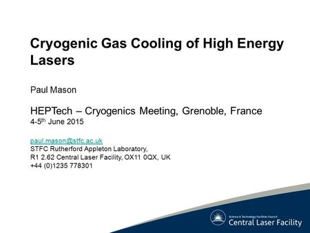 Cryogenic Gas Cooling of High Energy Lasers Paul Mason HEPTech – Cryogenics Meeting, Grenoble, France 4-5 th June 2015 STFC Rutherford.