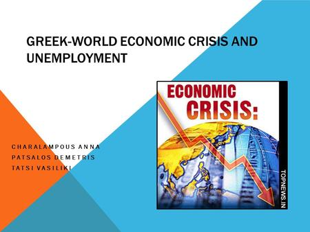 GREEK-WORLD ECONOMIC CRISIS AND UNEMPLOYMENT CHARALAMPOUS ANNA PATSALOS DEMETRIS TATSI VASILIKI.