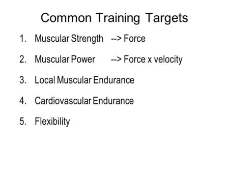 Common Training Targets 1.Muscular Strength --> Force 2.Muscular Power --> Force x velocity 3.Local Muscular Endurance 4.Cardiovascular Endurance 5.Flexibility.