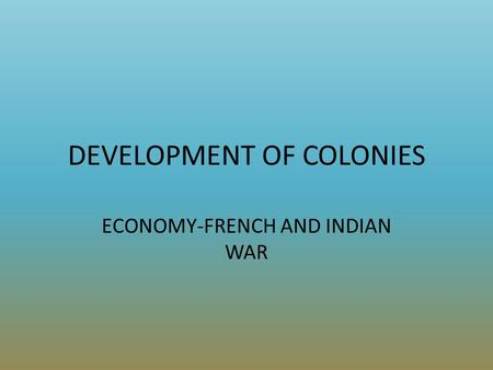 DEVELOPMENT OF COLONIES ECONOMY-FRENCH AND INDIAN WAR.