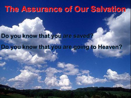 The Assurance of Our Salvation Do you know that you are saved? Do you know that you are going to Heaven?