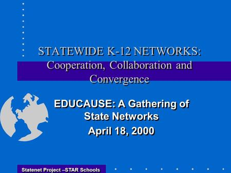Statenet Project –STAR Schools STATEWIDE K-12 NETWORKS: Cooperation, Collaboration and Convergence EDUCAUSE: A Gathering of State Networks April 18, 2000.