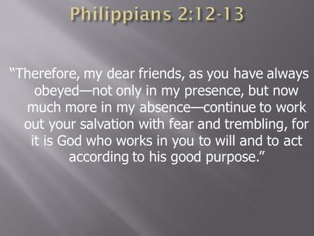 """Therefore, my dear friends, as you have always obeyed—not only in my presence, but now much more in my absence—continue to work out your salvation with."