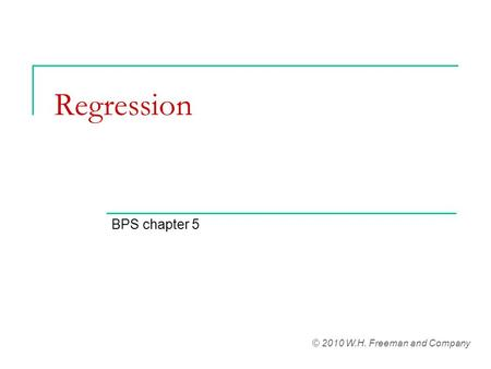 Regression BPS chapter 5 © 2010 W.H. Freeman and Company.