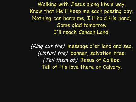 Walking with Jesus along life's way, Know that He'll keep me each passing day; Nothing can harm me, I'll hold His hand, Some glad tomorrow I'll reach Canaan.