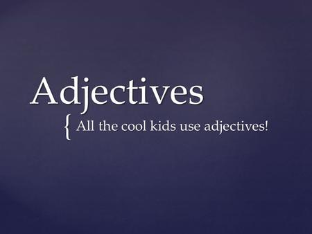 { Adjectives All the cool kids use adjectives!. An adjective describes or modifies a noun or pronoun.  The articles a, an, and the are also adjectives.