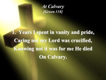 1 At Calvary [Green 338] 1. Years I spent in vanity and pride, Caring not my Lord was crucified, Knowing not it was for me He died On Calvary.