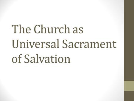 "The Church as Universal Sacrament of Salvation. Church as Mystery It shares in the life of Christ It is an organism: ""a form of life composed of mutually."