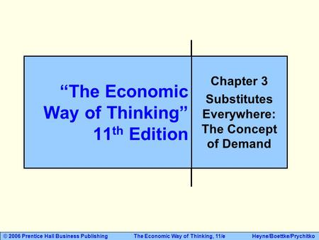 © 2006 Prentice Hall Business Publishing The Economic Way of Thinking, 11/e Heyne/Boettke/Prychitko Chapter 3 Substitutes Everywhere: The Concept of Demand.