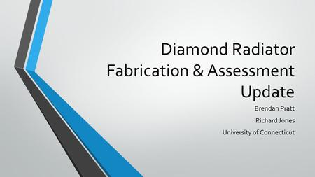 Diamond Radiator Fabrication & Assessment Update Brendan Pratt Richard Jones University of Connecticut.