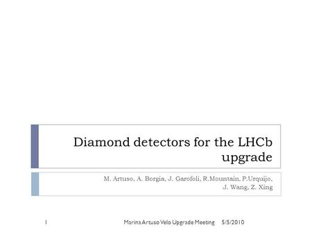 Diamond detectors for the LHCb upgrade M. Artuso, A. Borgia, J. Garofoli, R.Mountain, P.Urquijo, J. Wang, Z. Xing 5/5/20101Marina Artuso Velo Upgrade Meeting.