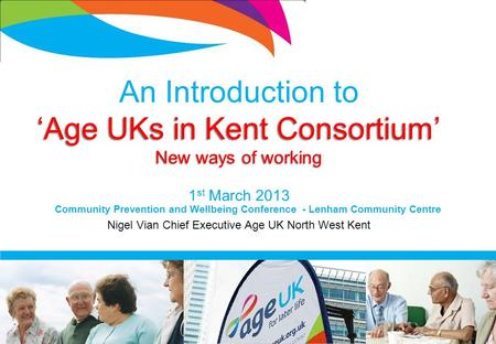 An Introduction to 'Age UKs in Kent Consortium' New ways of working 1 st March 2013 Nigel Vian Chief Executive Age UK North West Kent Community Prevention.