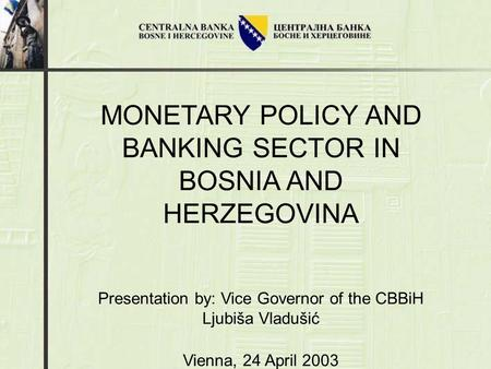 MONETARY POLICY AND BANKING SECTOR IN BOSNIA AND HERZEGOVINA Presentation by: Vice Governor of the CBBiH Ljubiša Vladušić Vienna, 24 April 2003.