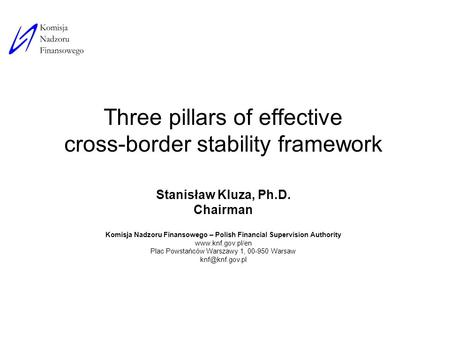 Three pillars of effective cross-border stability framework Stanisław Kluza, Ph.D. Chairman Komisja Nadzoru Finansowego – Polish Financial Supervision.