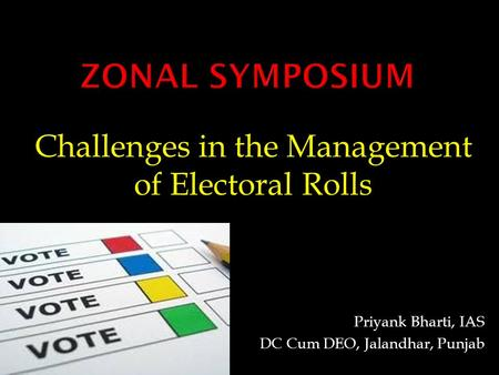 Challenges in the Management of Electoral Rolls Priyank Bharti, IAS DC Cum DEO, Jalandhar, Punjab.