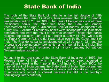 State Bank of India The roots of the State Bank of India lie in the first decade of 19th century, when the Bank of Calcutta, later renamed the Bank of.