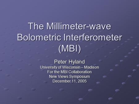 The Millimeter-wave Bolometric Interferometer (MBI) Peter Hyland University of Wisconsin – Madison For the MBI Collaboration New Views Symposium December.