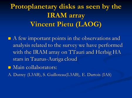 Protoplanetary disks as seen by the IRAM array Vincent Pietu (LAOG) A few important points in the observations and analysis related to the survey we have.