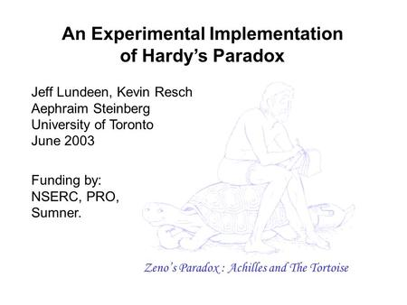 An Experimental Implementation of Hardy's Paradox Jeff Lundeen, Kevin Resch Aephraim Steinberg University of Toronto June 2003 Funding by: NSERC, PRO,