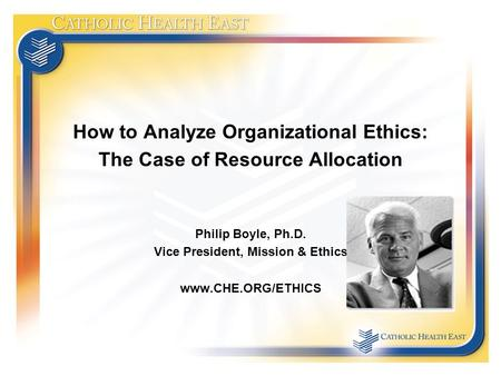 How to Analyze Organizational Ethics: The Case of Resource Allocation Philip Boyle, Ph.D. Vice President, Mission & Ethics www.CHE.ORG/ETHICS.
