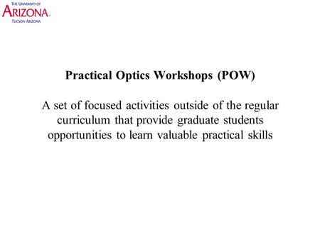 Practical Optics Workshops (POW) A set of focused activities outside of the regular curriculum that provide graduate students opportunities to learn valuable.