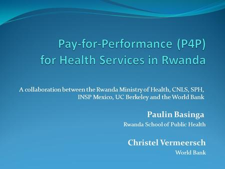 Paulin Basinga Rwanda School of Public Health Christel Vermeersch World Bank A collaboration between the Rwanda Ministry of Health, CNLS, SPH, INSP Mexico,