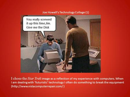 Joe Howell's Technology Collage (1) I chose the Star Trek image as a reflection of my experience with computers. When I am dealing with 'futuristic' technology.