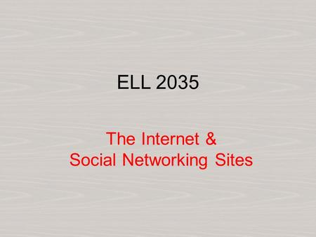 ELL 2035 The Internet & Social Networking Sites. Warm Up i. How much time do you spend on the Internet? ii. Do you use social networking sites (SNS) like.