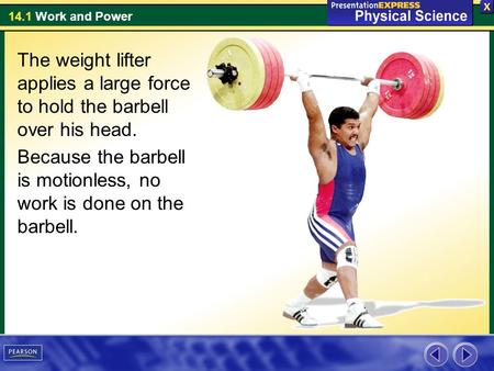 14.1 Work and Power The weight lifter applies a large force to hold the barbell over his head. Because the barbell is motionless, no work is done on the.