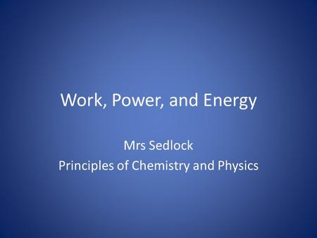 Work, Power, and Energy Mrs Sedlock Principles of Chemistry and Physics.