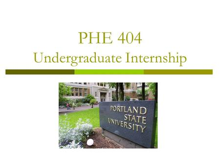 PHE 404 Undergraduate Internship. The Internship Process  Choose a site  Get approval from your advisor  Complete the Learning Contract  Add the credits.