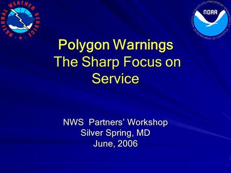 Polygon Warnings The Sharp Focus on Service The Sharp Focus on Service NWS Partners' Workshop Silver Spring, MD June, 2006.