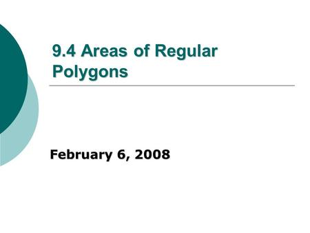 9.4 Areas of Regular Polygons February 6, 2008. Definitions (associated with regular polygons only) Center of a polygon – the center of its circumscribed.