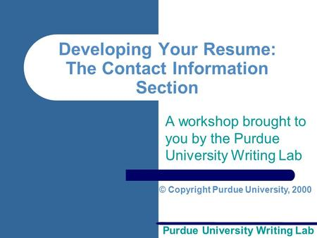 Purdue University Writing Lab Developing Your Resume: The Contact Information Section A workshop brought to you by the Purdue University Writing Lab ©