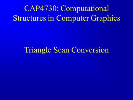 CAP4730: Computational Structures in Computer Graphics Triangle Scan Conversion.