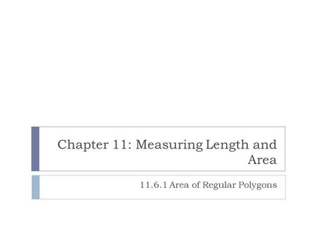 Chapter 11: Measuring Length and Area 11.6.1 Area of Regular Polygons.