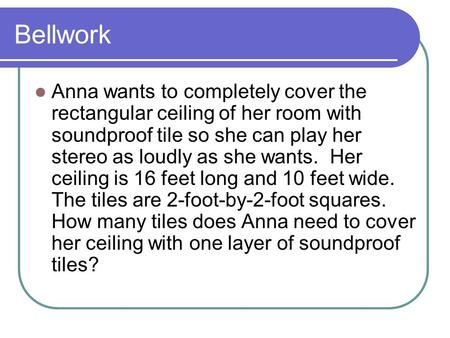 Bellwork Anna wants to completely cover the rectangular ceiling of her room with soundproof tile so she can play her stereo as loudly as she wants. Her.
