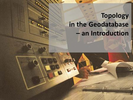 Topology in the Geodatabase – an Introduction