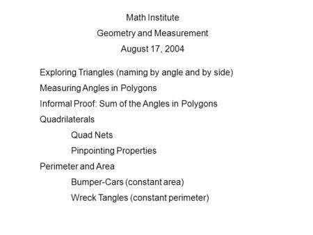 Math Institute Geometry and Measurement August 17, 2004 Exploring Triangles (naming by angle and by side) Measuring Angles in Polygons Informal Proof: