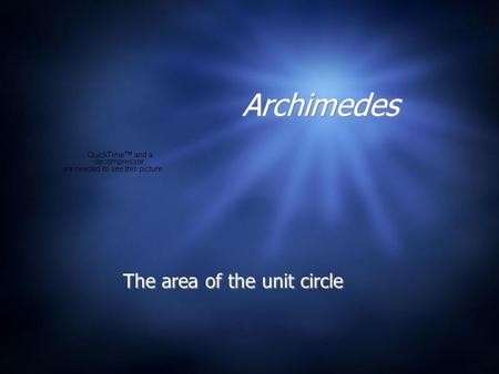 Archimedes The area of the unit circle.  Archimedes (287-212 B.C.) sought a way to compute the area of the unit circle. He got the answer correct to.
