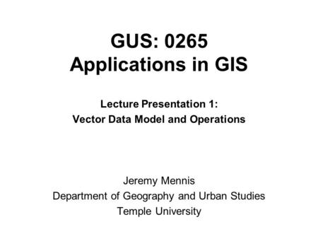 GUS: 0265 Applications in GIS Lecture Presentation 1: Vector Data Model and Operations Jeremy Mennis Department of Geography and Urban Studies Temple University.