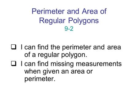 Perimeter and Area of Regular Polygons 9-2  I can find the perimeter and area of a regular polygon.  I can find missing measurements when given an area.