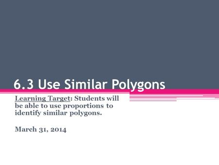 6.3 Use Similar Polygons Learning Target: Students will be able to use proportions to identify similar polygons. March 31, 2014.