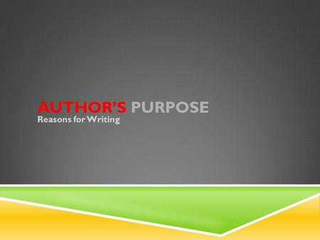 AUTHOR'S PURPOSE Reasons for Writing. THREE MAIN PURPOSES 1. To Entertain 2. To Inform 3. To Persuade Every text serves one of these purposes.