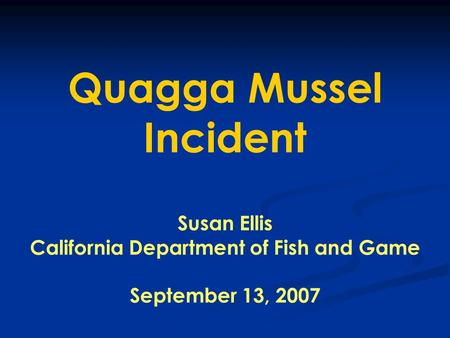 Quagga Mussel Incident Susan Ellis California Department of Fish and Game September 13, 2007.