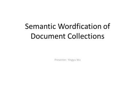 Semantic Wordfication of Document Collections Presenter: Yingyu Wu.