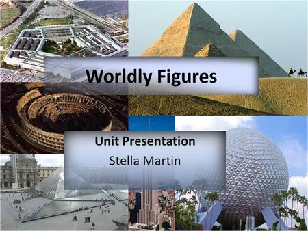 Unit Presentation Stella Martin Worldly Figures. Students will discover how geometry is used in the world around us by studying different historical architecture.