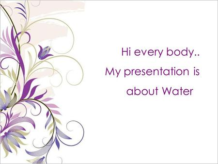 Hi every body.. My presentation is about Water. water is very important in our live. we cannot live without it. people, animals and plants would die if.