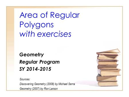 Area of Regular Polygons with exercises Geometry Regular Program SY 2014-2015 Sources: Discovering Geometry (2008) by Michael Serra Geometry (2007) by.